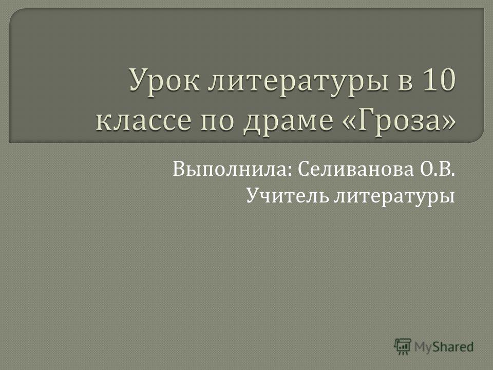Выполнила : Селиванова О. В. Учитель литературы