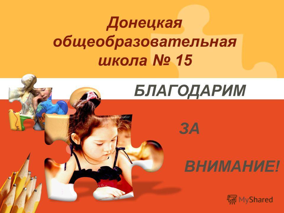 БЛАГОДАРИМ ЗА ВНИМАНИЕ! Донецкая общеобразовательная школа 15