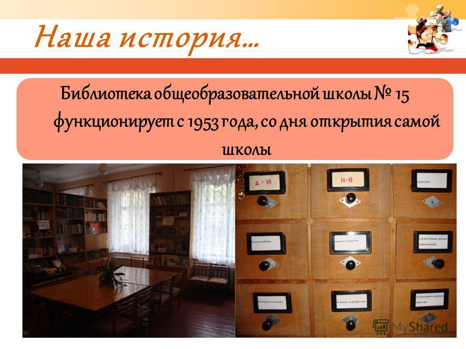 Наша история… Библиотека общеобразовательной школы 15 функционирует с 1953 года, со дня открытия самой школы
