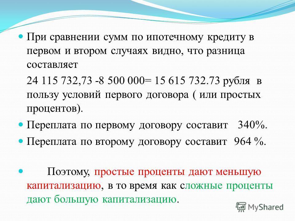 При сравнении сумм по ипотечному кредиту в первом и втором случаях видно, что разница составляет 24 115 732,73 -8 500 000= 15 615 732.73 рубля в пользу условий первого договора ( или простых процентов). Переплата по первому договору составит 340%. Пе