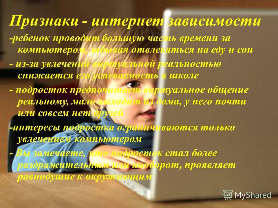 Признаки - интернет зависимости -ребенок проводит большую часть времени за компьютером, забывая отвлекаться на еду и сон - из-за увлечений виртуальной реальностью снижается его успеваемость в школе - подросток предпочитает виртуальное общение реально