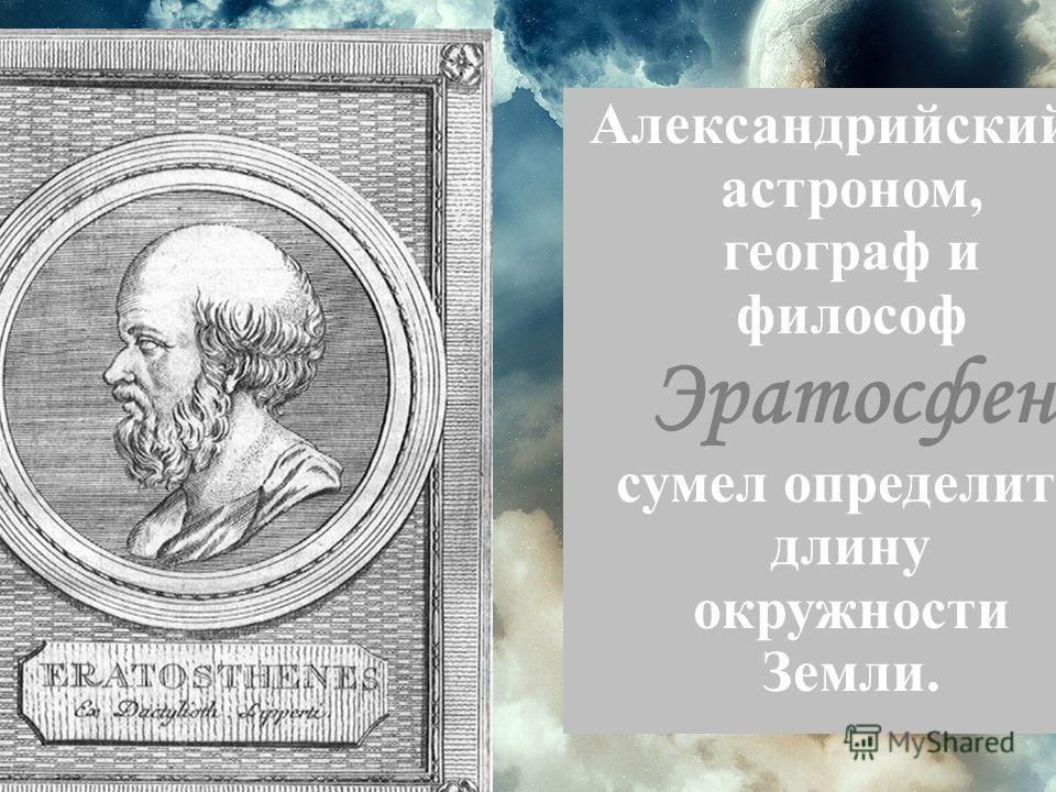 Александрийский астроном, географ и философ Эратосфен сумел определить длину окружности Земли.
