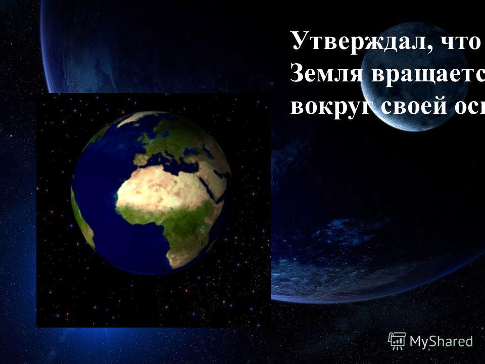 Утверждал, что Земля вращается вокруг своей оси.