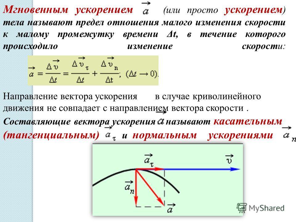 Мгновенным ускорением (или просто ускорением ) тела называют предел отношения малого изменения скорости к малому промежутку времени Δt, в течение которого происходило изменение скорости: Направление вектора ускорения в случае криволинейного движения