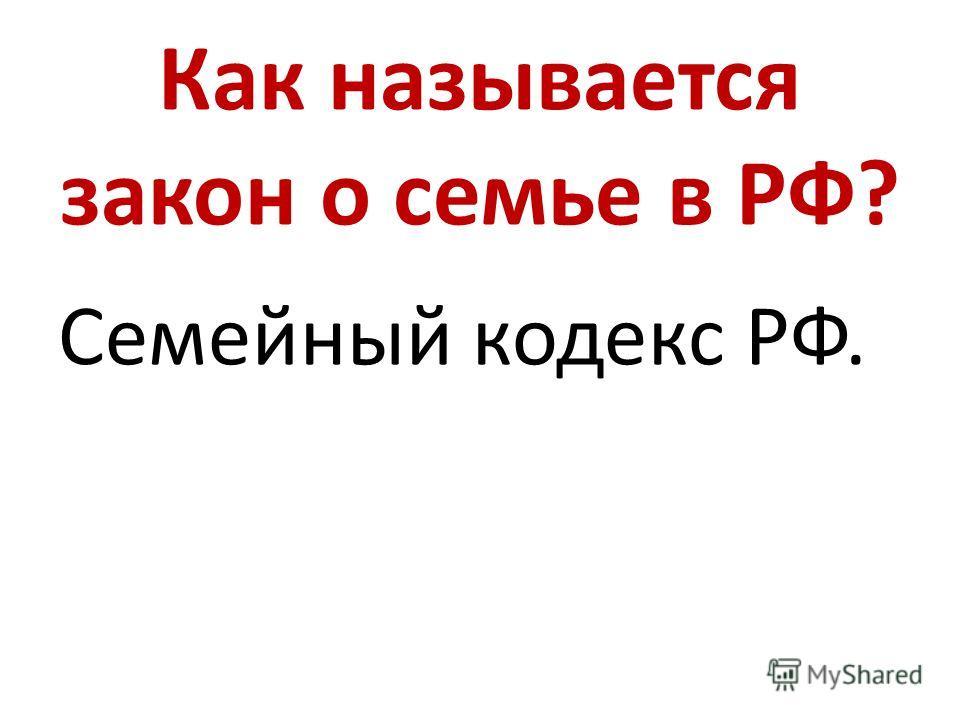 Как называется закон о семье в РФ? Семейный кодекс РФ.