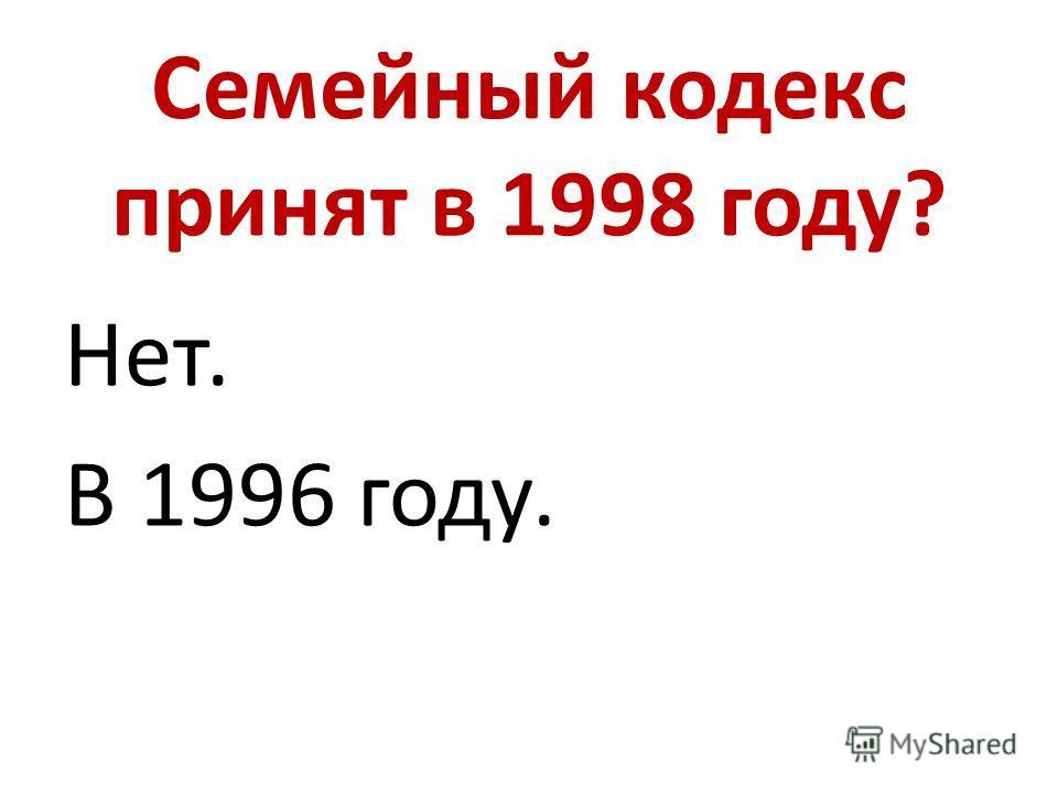 Семейный кодекс принят в 1998 году? Нет. В 1996 году.
