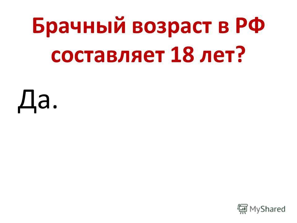 Брачный возраст в РФ составляет 18 лет? Да.