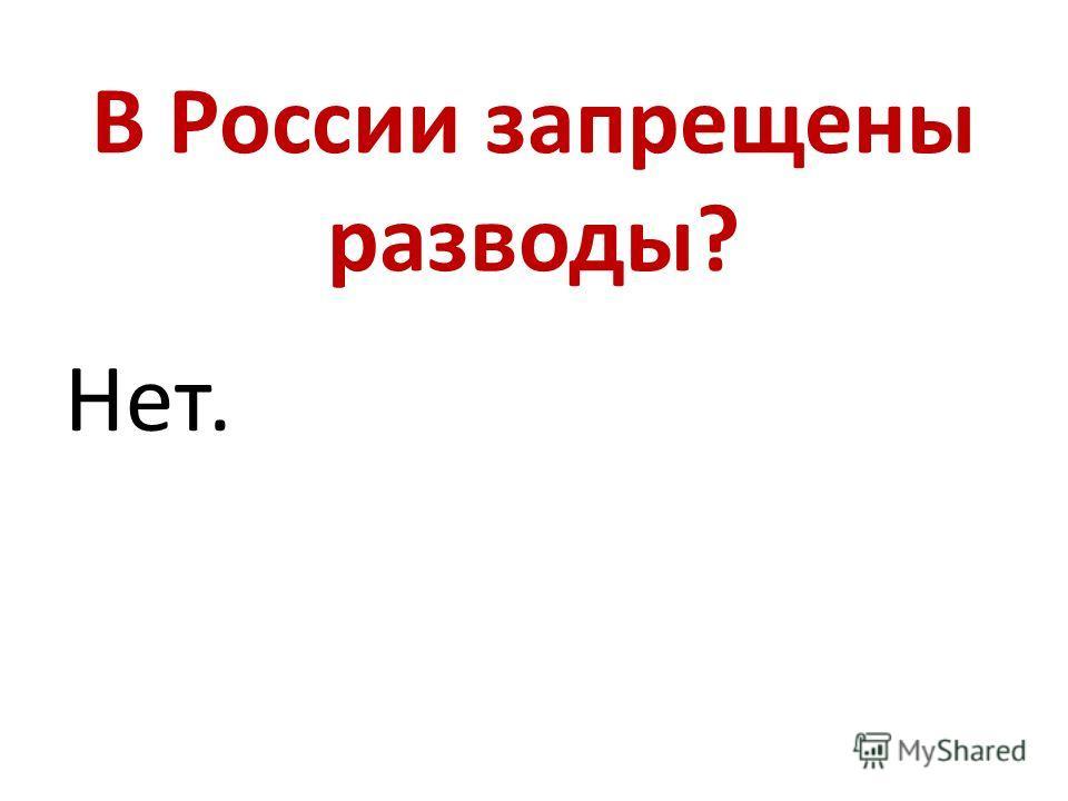 В России запрещены разводы? Нет.