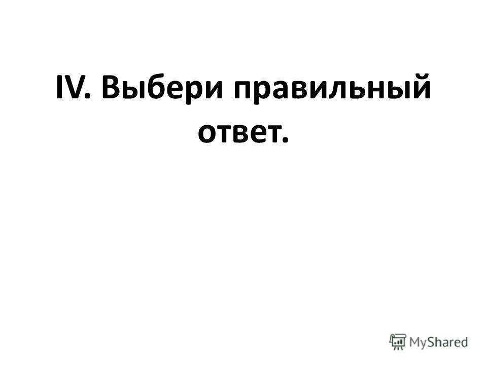 IV. Выбери правильный ответ.