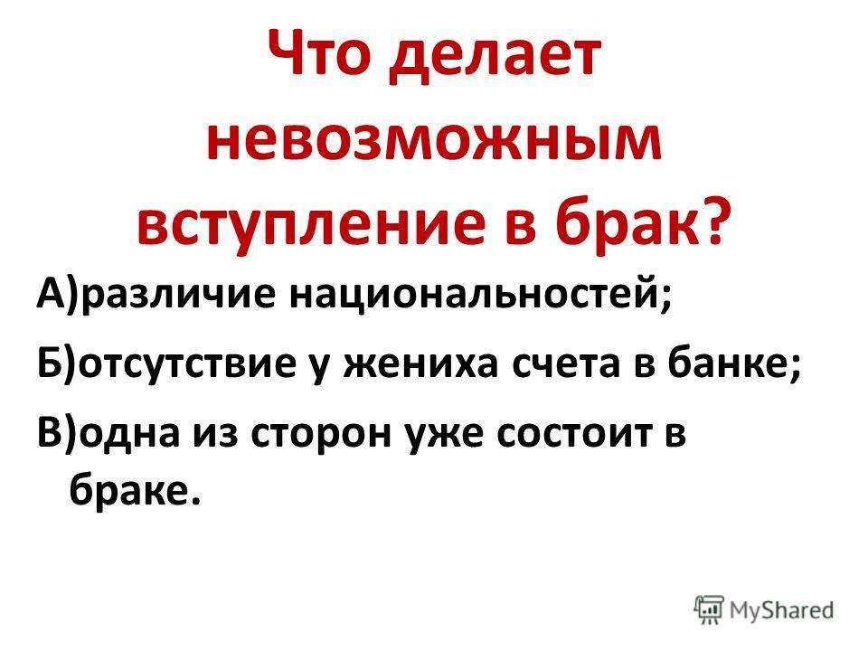 Что делает невозможным вступление в брак? А)различие национальностей; Б)отсутствие у жениха счета в банке; В)одна из сторон уже состоит в браке.