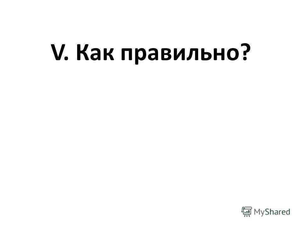 V. Как правильно?