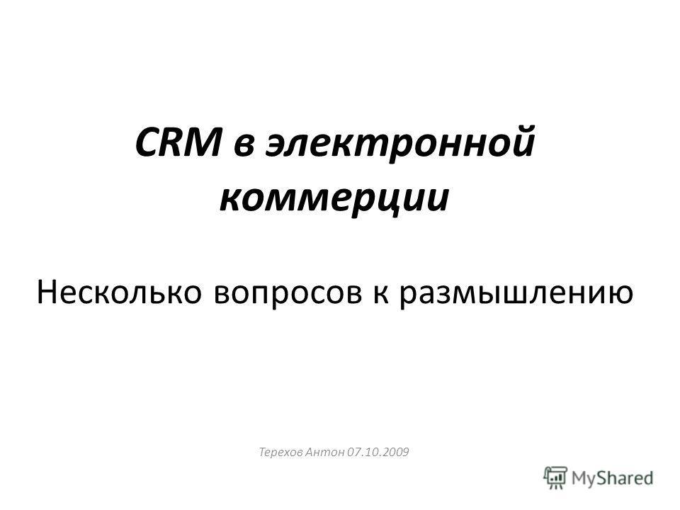 CRM в электронной коммерции Несколько вопросов к размышлению Терехов Антон 07.10.2009