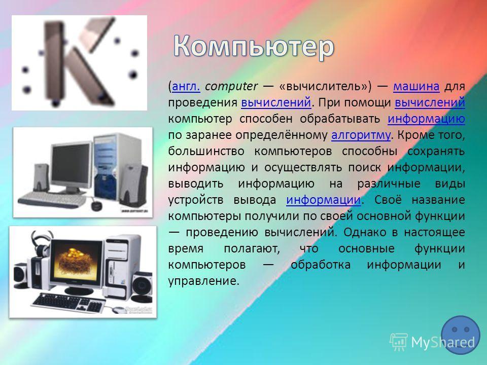(англ. computer «вычислитель») машина для проведения вычислений. При помощи вычислений компьютер способен обрабатывать информацию по заранее определённому алгоритму. Кроме того, большинство компьютеров способны сохранять информацию и осуществлять пои