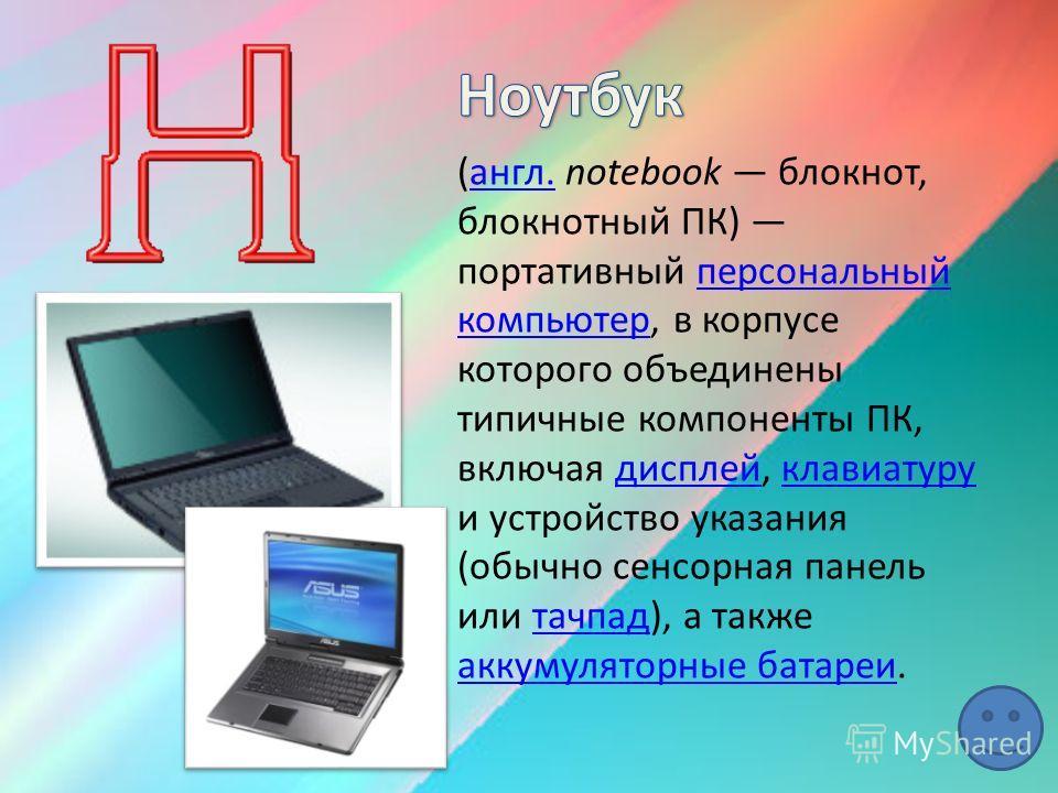 (англ. notebook блокнот, блокнотный ПК) портативный персональный компьютер, в корпусе которого объединены типичные компоненты ПК, включая дисплей, клавиатуру и устройство указания (обычно сенсорная панель или тачпад), а также аккумуляторные батареи.а