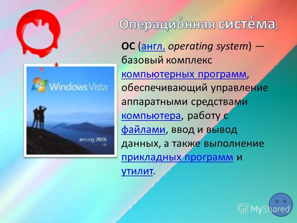 ОС (англ. operating system) базовый комплекс компьютерных программ, обеспечивающий управление аппаратными средствами компьютера, работу с файлами, ввод и вывод данных, а также выполнение прикладных программ и утилит.англ. компьютерных программ компью