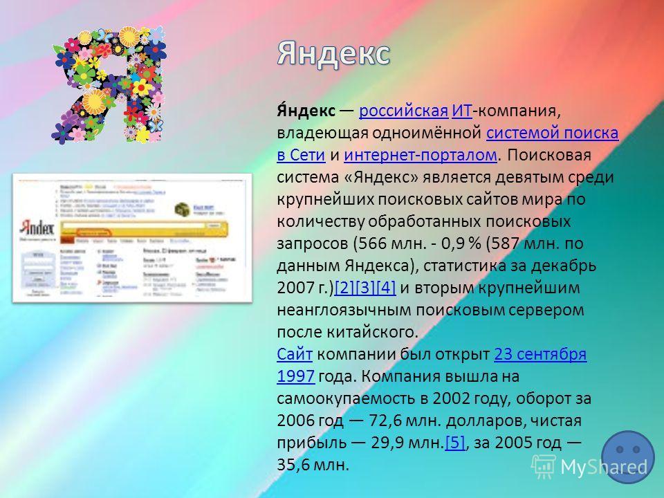 Я́ндекс российская ИТ-компания, владеющая одноимённой системой поиска в Сети и интернет-порталом. Поисковая система «Яндекс» является девятым среди крупнейших поисковых сайтов мира по количеству обработанных поисковых запросов (566 млн. - 0,9 % (587