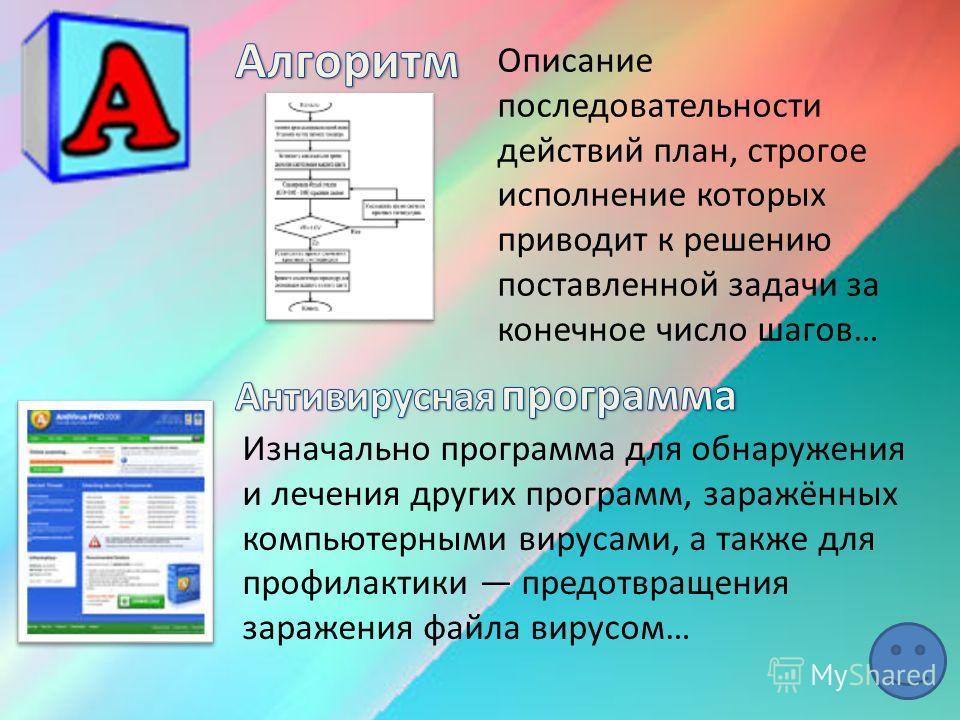 Описание последовательности действий план, строгое исполнение которых приводит к решению поставленной задачи за конечное число шагов… Изначально программа для обнаружения и лечения других программ, заражённых компьютерными вирусами, а также для профи