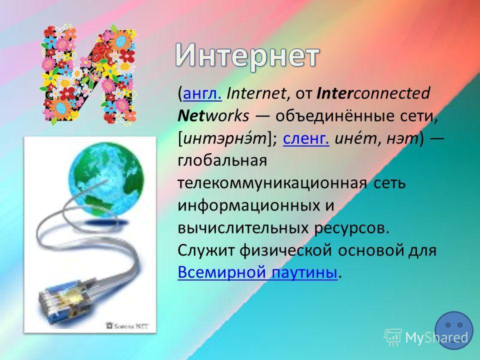 (англ. Internet, от Interconnected Networks объединённые сети, [интэрнэ́т]; сленг. ине́т, нэт) глобальная телекоммуникационная сеть информационных и вычислительных ресурсов. Служит физической основой для Всемирной паутины.англ.сленг. Всемирной паутин