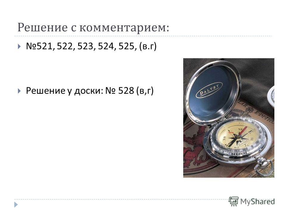 Решение с комментарием : 521, 522, 523, 524, 525, ( в. г ) Решение у доски : 528 ( в, г )
