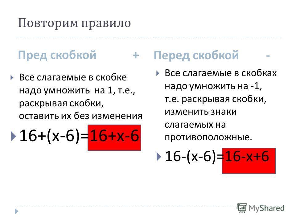 Повторим правило Пред скобкой + Перед скобкой - Все слагаемые в скобке надо умножить на 1, т. е., раскрывая скобки, оставить их без изменения 16+( х -6)=16+ х -6 Все слагаемые в скобках надо умножить на -1, т. е. раскрывая скобки, изменить знаки слаг