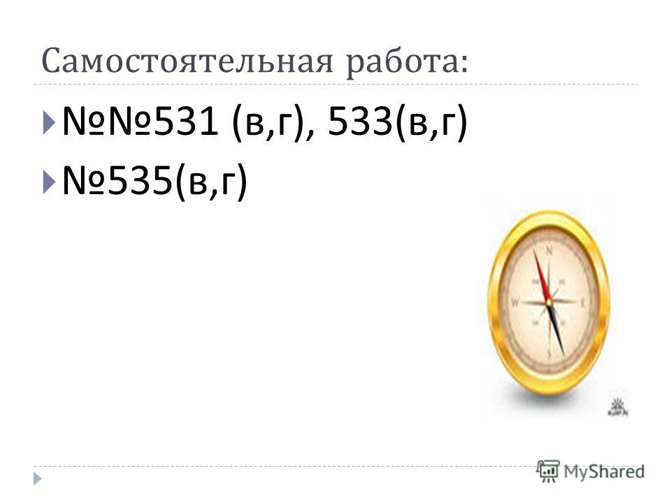 Самостоятельная работа : 531 ( в, г ), 533( в, г ) 535( в, г )