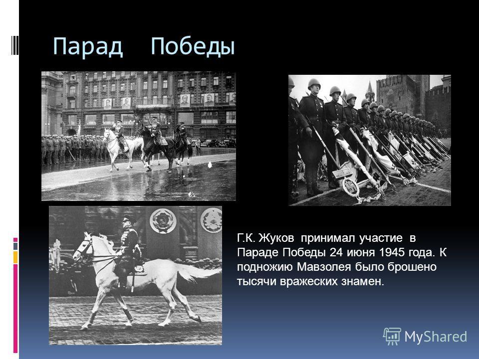 Парад Победы Г.К. Жуков принимал участие в Параде Победы 24 июня 1945 года. К подножию Мавзолея было брошено тысячи вражеских знамен.