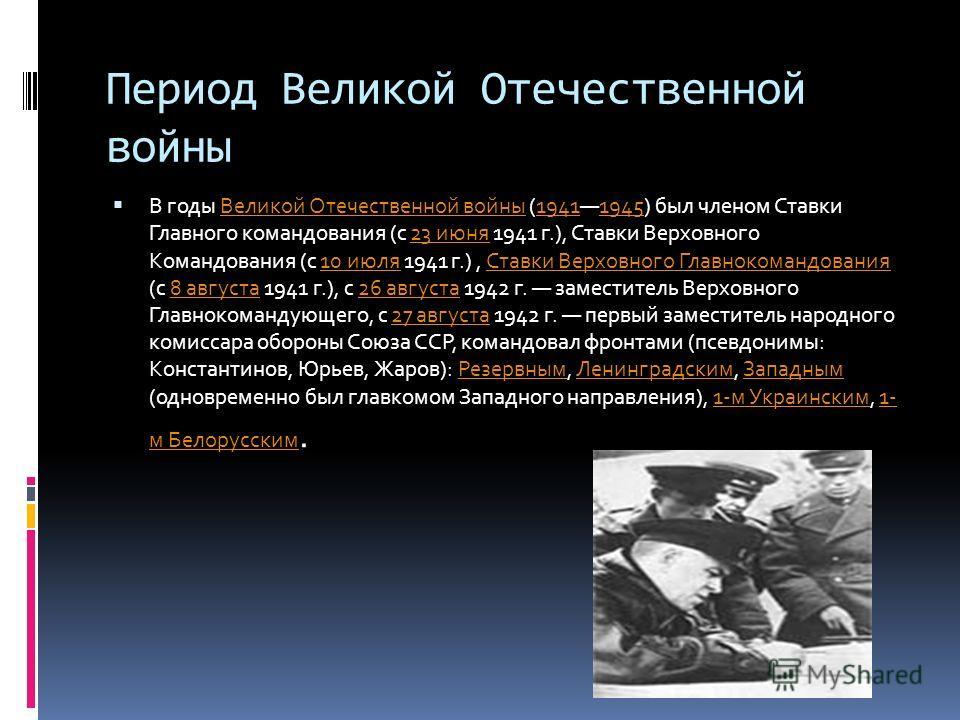 Период Великой Отечественной войны В годы Великой Отечественной войны (19411945) был членом Ставки Главного командования (с 23 июня 1941 г.), Ставки Верховного Командования (с 10 июля 1941 г.), Ставки Верховного Главнокомандования (с 8 августа 1941 г