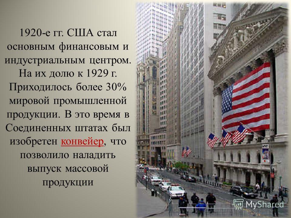 1920-е гг. США стал основным финансовым и индустриальным центром. На их долю к 1929 г. Приходилось более 30% мировой промышленной продукции. В это время в Соединенных штатах был изобретен конвейер, что позволило наладить выпуск массовой продукции