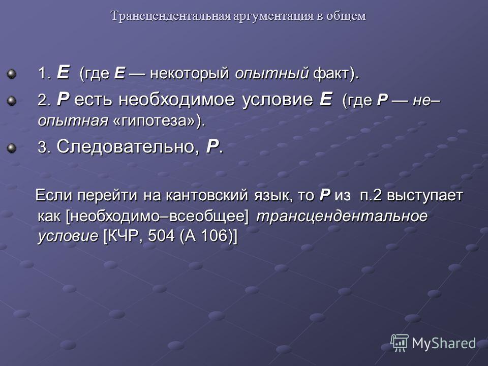 Трансцендентальная аргументация в общем 1. E (где E некоторый опытный факт). 2. P есть необходимое условие E (где P не– опытная «гипотеза»). 3. Следовательно, P. Если перейти на кантовский язык, то P п.2 выступает как [необходимо–всеобщее] трансценде