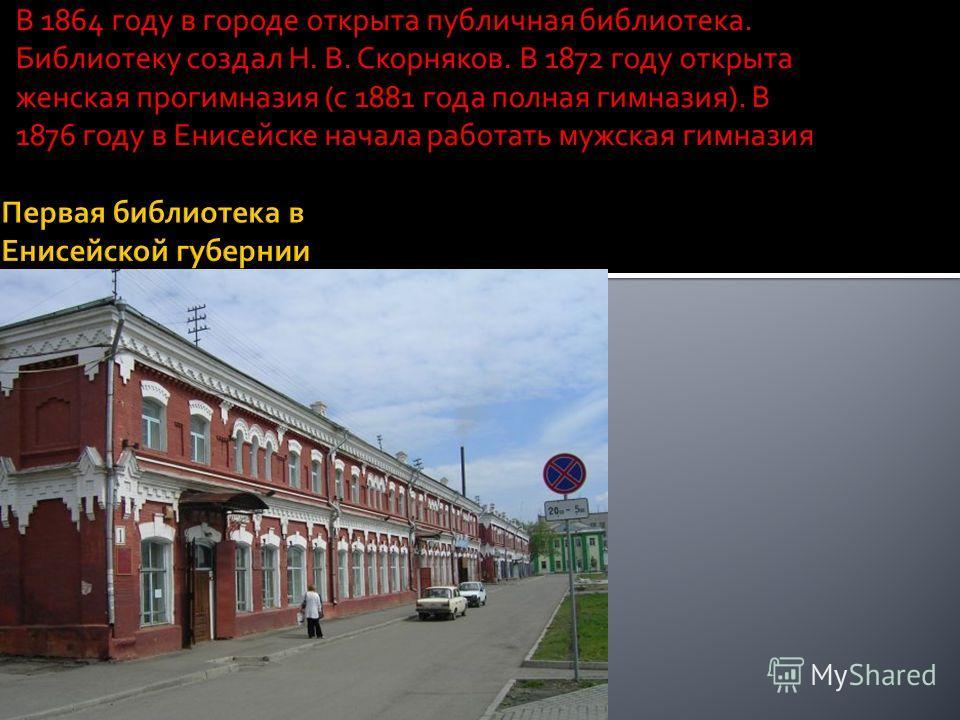 В 1864 году в городе открыта публичная библиотека. Библиотеку создал Н. В. Скорняков. В 1872 году открыта женская прогимназия (с 1881 года полная гимназия). В 1876 году в Енисейске начала работать мужская гимназия