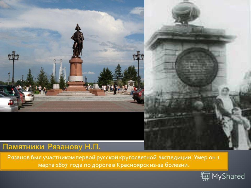 Рязанов был участником первой русской кругосветной экспедиции.Умер он 1 марта 1807 года по дороге в Красноярск из-за болезни.