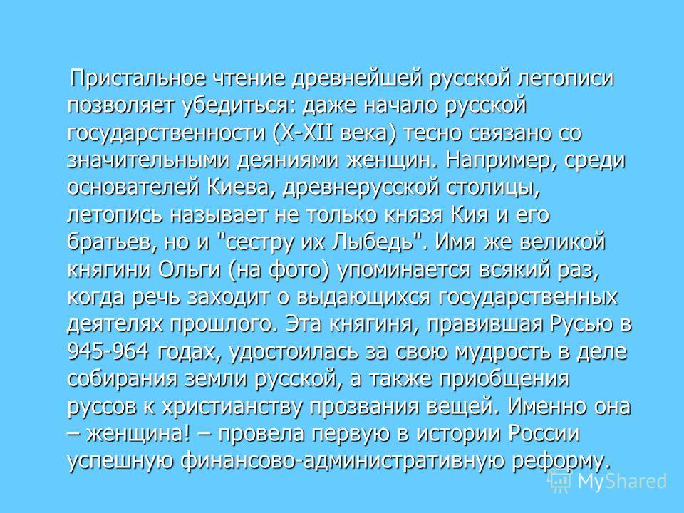 Пристальное чтение древнейшей русской летописи позволяет убедиться: даже начало русской государственности (X-XII века) тесно связано со значительными деяниями женщин. Например, среди основателей Киева, древнерусской столицы, летопись называет не толь