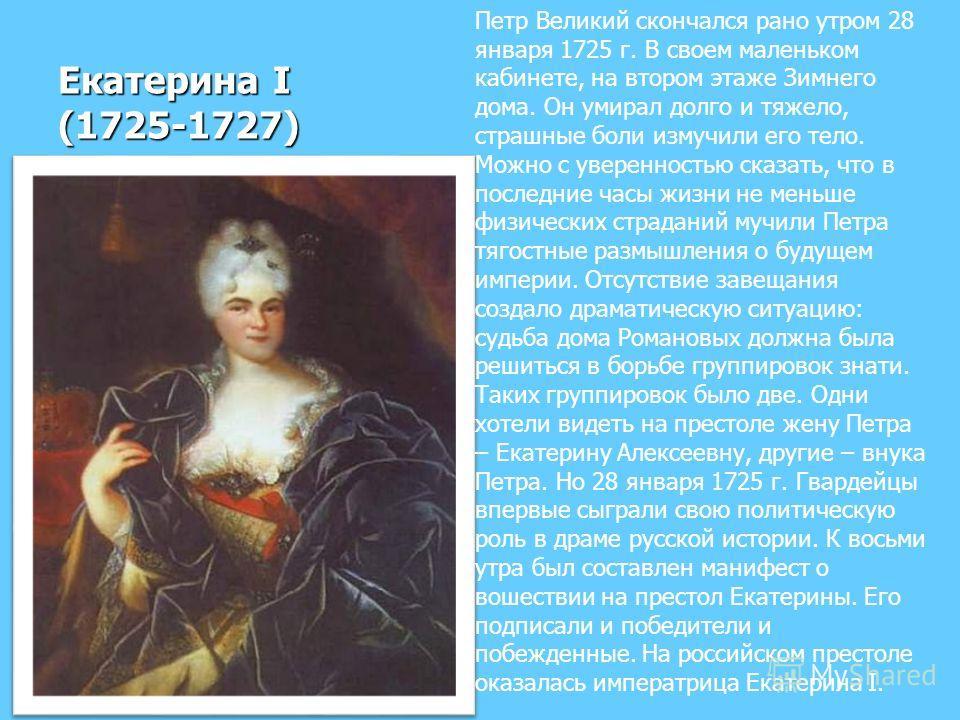 Екатерина I (1725-1727) Петр Великий скончался рано утром 28 января 1725 г. В своем маленьком кабинете, на втором этаже Зимнего дома. Он умирал долго и тяжело, страшные боли измучили его тело. Можно с уверенностью сказать, что в последние часы жизни