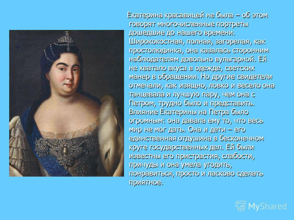 Екатерина красавицей не была – об этом говорят многочисленные портреты дошедшие до нашего времени. Ширококостная, полная, загорелая, как простолюдинка, она казалась сторонним наблюдателям довольно вульгарной. Ей не хватало вкуса в одежде, светских ма