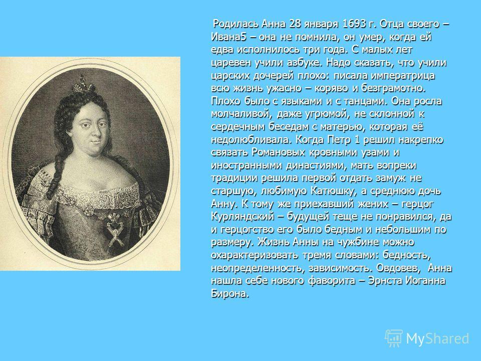 Родилась Анна 28 января 1693 г. Отца своего – Ивана5 – она не помнила, он умер, когда ей едва исполнилось три года. С малых лет царевен учили азбуке. Надо сказать, что учили царских дочерей плохо: писала императрица всю жизнь ужасно – коряво и безгра