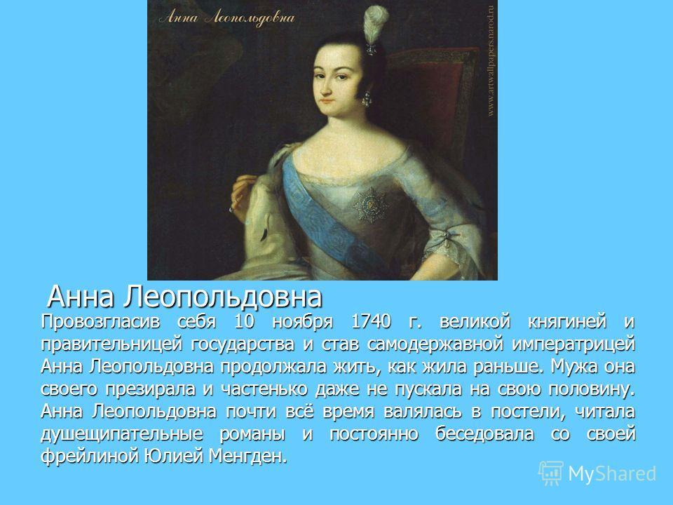 Анна Леопольдовна Анна Леопольдовна Провозгласив себя 10 ноября 1740 г. великой княгиней и правительницей государства и став самодержавной императрицей Анна Леопольдовна продолжала жить, как жила раньше. Мужа она своего презирала и частенько даже не