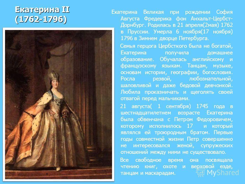 Екатерина II (1762-1796) Екатерина Великая при рождении София Августа Фредерика фон Анхальт-Цербст- Дорнбург. Родилась в 21 апреля(2мая) 1762 в Пруссии. Умерла 6 ноября(17 ноября) 1796 в Зимнем дворце Петербурга. Семья герцога Цербсткого была не бога