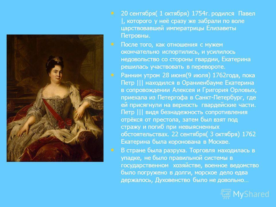 20 сентября( 1 октября) 1754г. родился Павел |, которого у неё сразу же забрали по воле царствовавшей императрицы Елизаветы Петровны. После того, как отношения с мужем окончательно испортились, и усилилось недовольство со стороны гвардии, Екатерина р