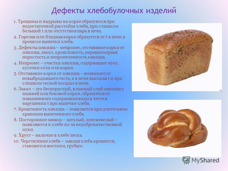 Дефекты хлебобулочных изделий 1. Трещины и надрывы на корке образуются при недостаточной расстойке хлеба, при слишком большой t или отсутствия пара в печи. 2. Горелая или бледная корка образуется от t в печи в процессе выпечки хлеба. 3. Дефекты мякиш