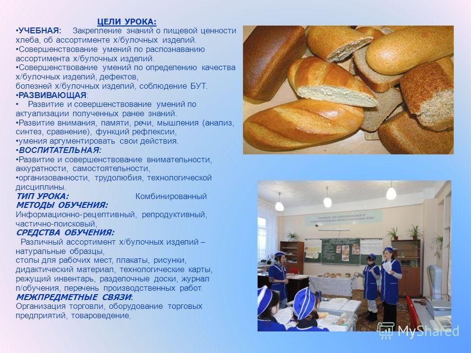 ЦЕЛИ УРОКА: УЧЕБНАЯ: Закрепление знаний о пищевой ценности хлеба, об ассортименте х/булочных изделий. Совершенствование умений по распознаванию ассортимента х/булочных изделий. Совершенствование умений по определению качества х/булочных изделий, дефе