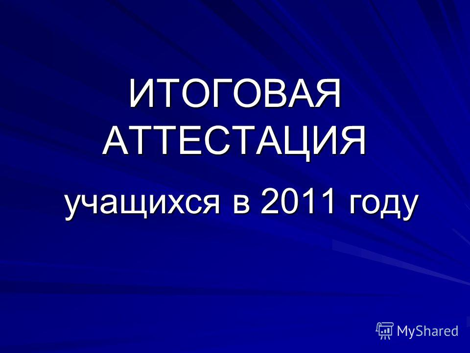 ИТОГОВАЯ АТТЕСТАЦИЯ учащихся в 2011 году