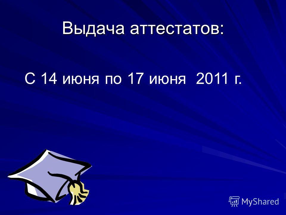 Выдача аттестатов: С 14 июня по 17 июня 2011 г.
