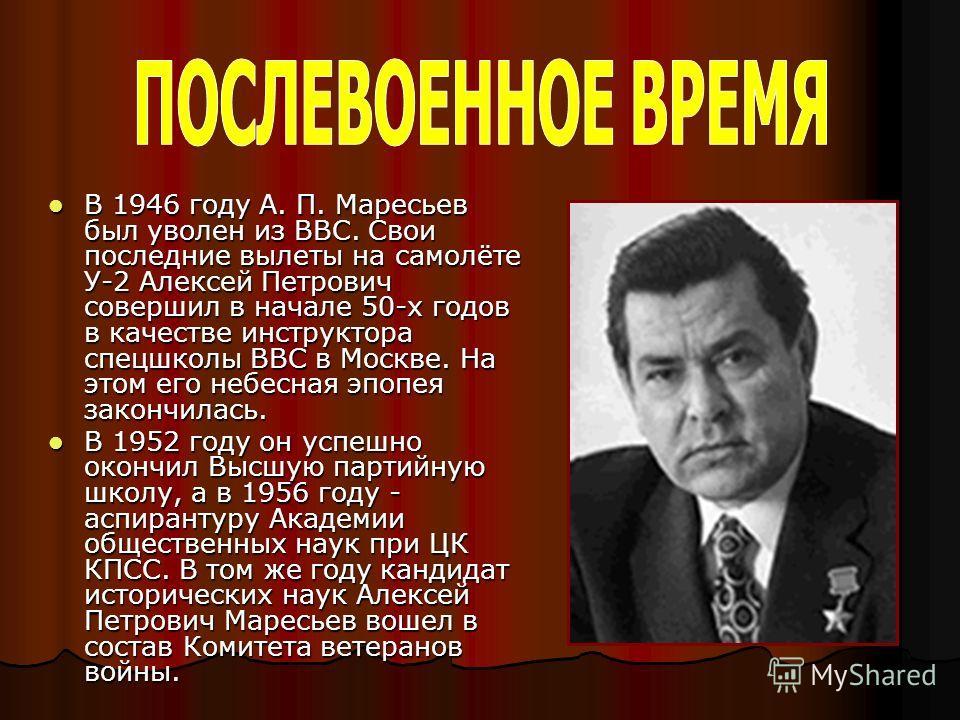 В 1946 году А. П. Маресьев был уволен из ВВС. Свои последние вылеты на самолёте У-2 Алексей Петрович совершил в начале 50-х годов в качестве инструктора спецшколы ВВС в Москве. На этом его небесная эпопея закончилась. В 1946 году А. П. Маресьев был у