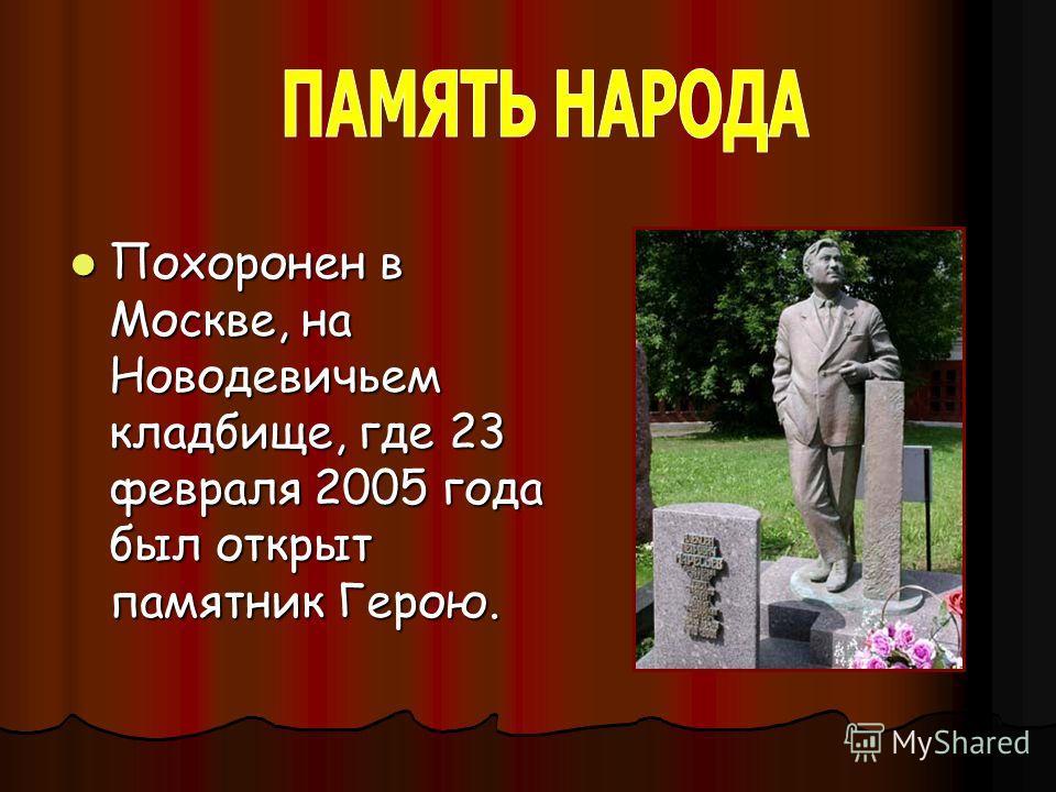 Похоронен в Москве, на Новодевичьем кладбище, где 23 февраля 2005 года был открыт памятник Герою. Похоронен в Москве, на Новодевичьем кладбище, где 23 февраля 2005 года был открыт памятник Герою.