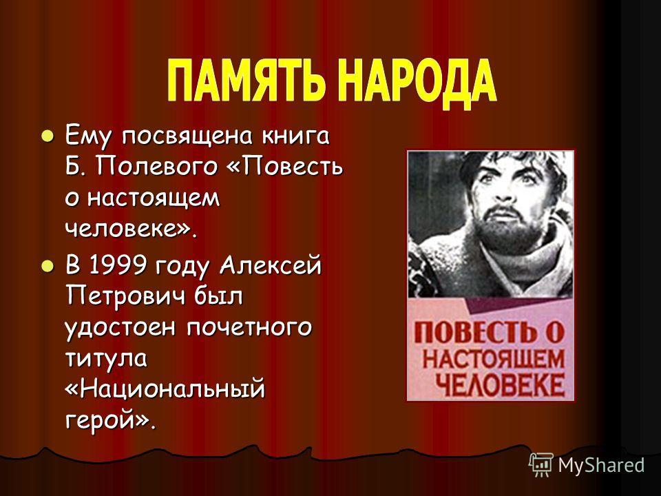 Ему посвящена книга Б. Полевого «Повесть о настоящем человеке». Ему посвящена книга Б. Полевого «Повесть о настоящем человеке». В 1999 году Алексей Петрович был удостоен почетного титула «Национальный герой». В 1999 году Алексей Петрович был удостоен