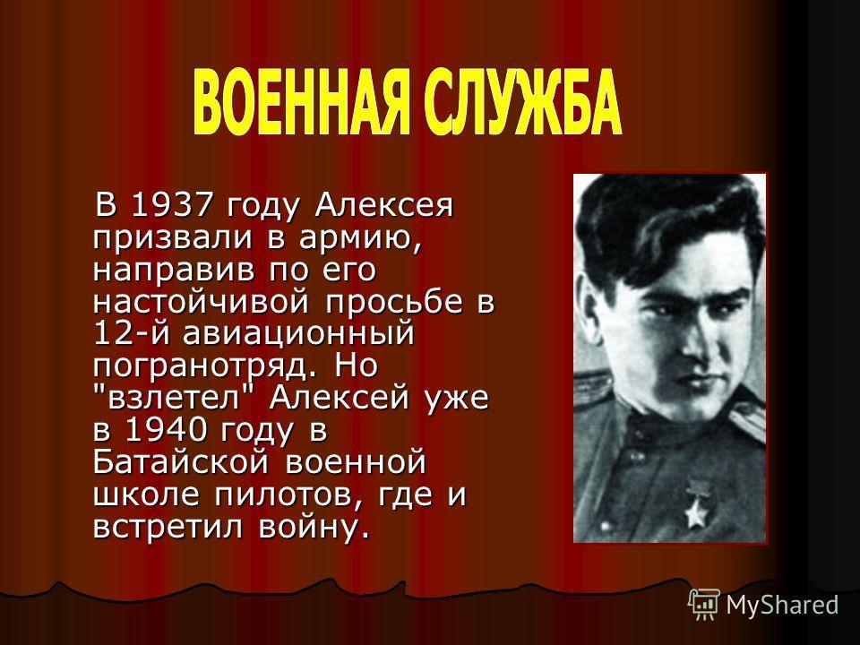 В 1937 году Алексея призвали в армию, направив по его настойчивой просьбе в 12-й авиационный погранотряд. Но