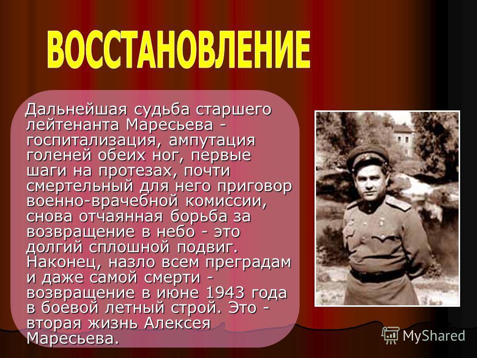 Дальнейшая судьба старшего лейтенанта Маресьева - госпитализация, ампутация голеней обеих ног, первые шаги на протезах, почти смертельный для него приговор военно-врачебной комиссии, снова отчаянная борьба за возвращение в небо - это долгий сплошной