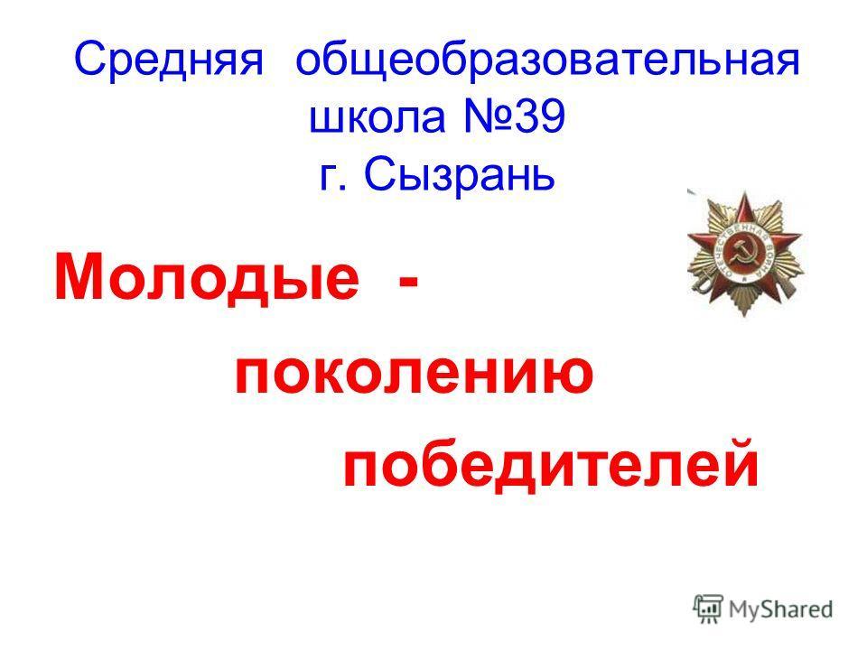 Средняя общеобразовательная школа 39 г. Сызрань Молодые - поколению победителей