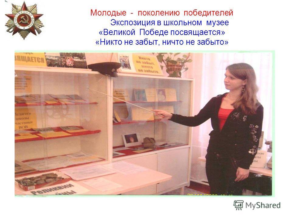 Молодые - поколению победителей Экспозиция в школьном музее «Великой Победе посвящается» «Никто не забыт, ничто не забыто»