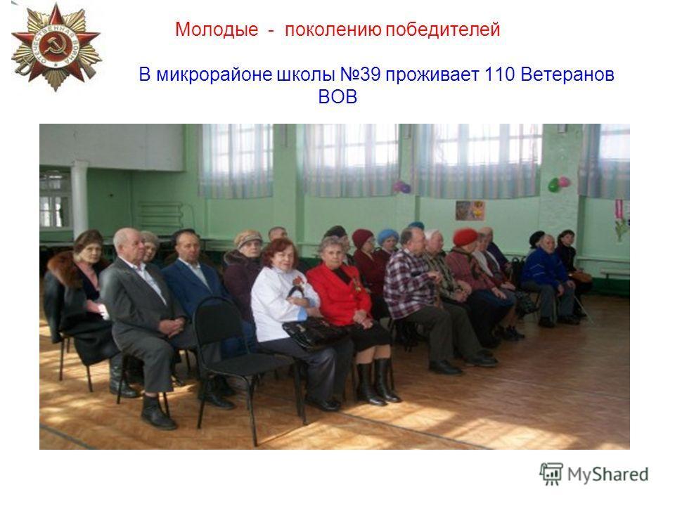 Молодые - поколению победителей В микрорайоне школы 39 проживает 110 Ветеранов ВОВ